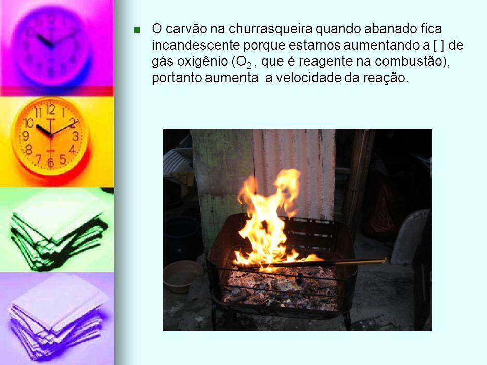O carvão na churrasqueira quando abanado fica incandescente porque estamos aumentando a [ ] de gás oxigênio (O2 , que é reagente na combustão), portanto aumenta a velocidade da reação.